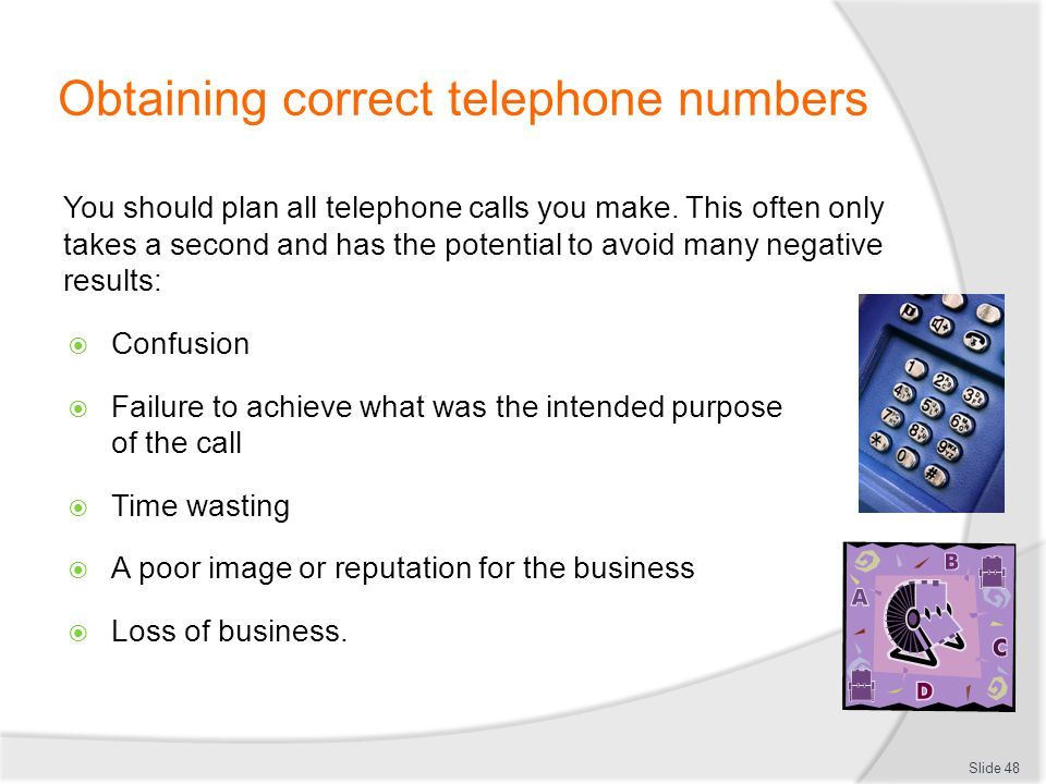 Obtaining correct telephone numbers You should plan all telephone calls you make. This often only takes a second and has the potential to avoid many n
