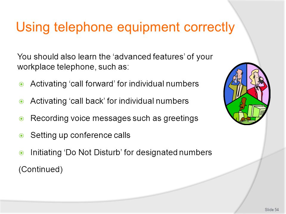 Using telephone equipment correctly You should also learn the advanced features of your workplace telephone, such as: Activating call forward for indi
