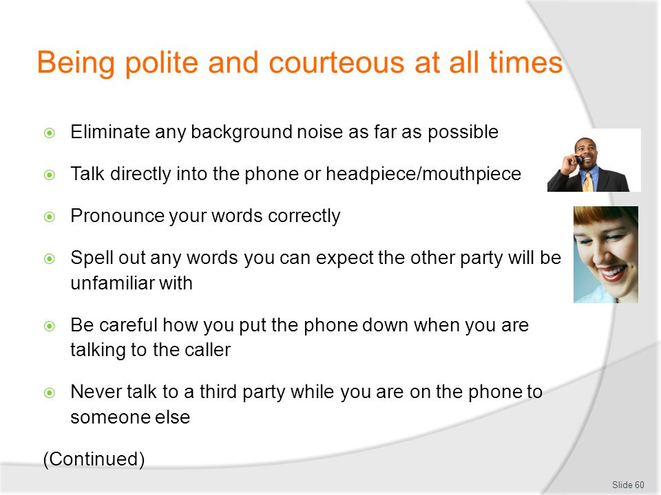 Being polite and courteous at all times Eliminate any background noise as far as possible Talk directly into the phone or headpiece/mouthpiece Pronoun