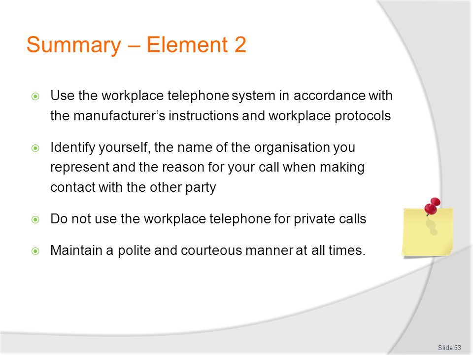 Summary – Element 2 Use the workplace telephone system in accordance with the manufacturers instructions and workplace protocols Identify yourself, th