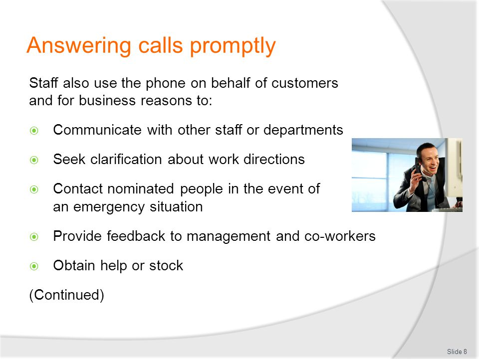 Answering calls promptly Order stock from suppliers Make bookings with providers Cold call prospects Place service or maintenance calls with support organisations Seek advice from government authorities, industry bodies, and a range of business advisors.