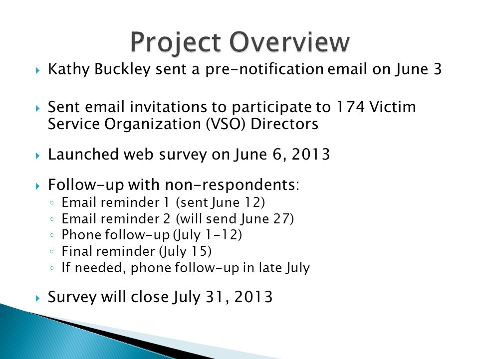 Kathy Buckley sent a pre-notification email on June 3 Sent email invitations to participate to 174 Victim Service Organization (VSO) Directors Launched web survey on June 6, 2013 Follow-up with non-respondents: Email reminder 1 (sent June 12) Email reminder 2 (will send June 27) Phone follow-up (July 1-12) Final reminder (July 15) If needed, phone follow-up in late July Survey will close July 31, 2013