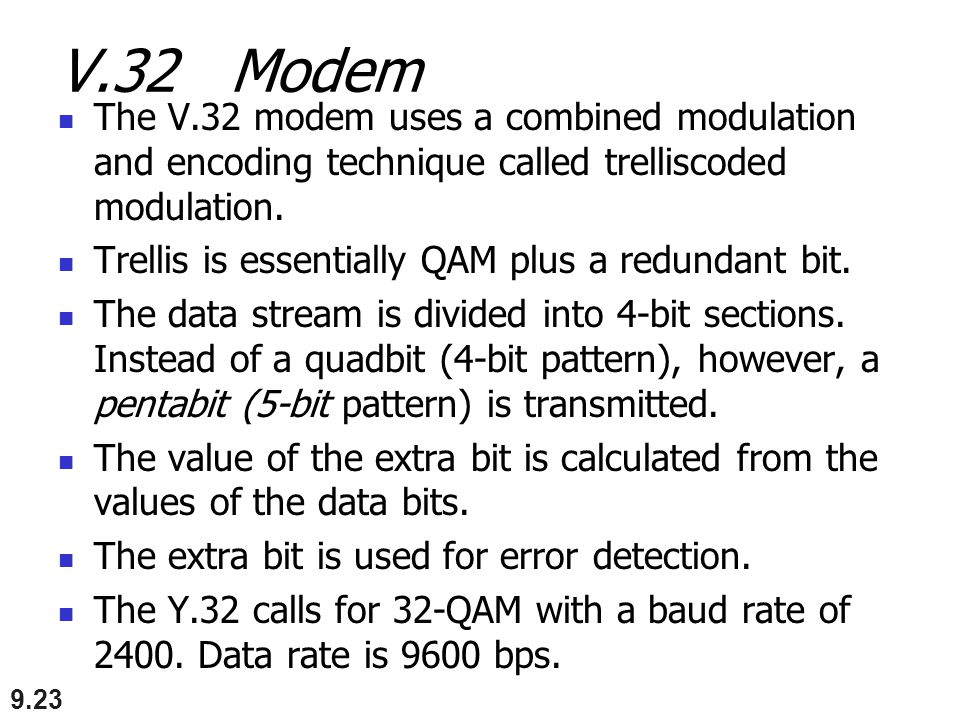 V.32 Modem The V.32 modem uses a combined modulation and encoding technique called trelliscoded modulation. Trellis is essentially QAM plus a redundan