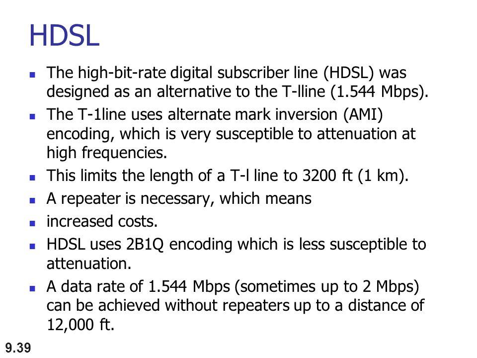 HDSL The high-bit-rate digital subscriber line (HDSL) was designed as an alternative to the T-lline (1.544 Mbps). The T-1line uses alternate mark inve