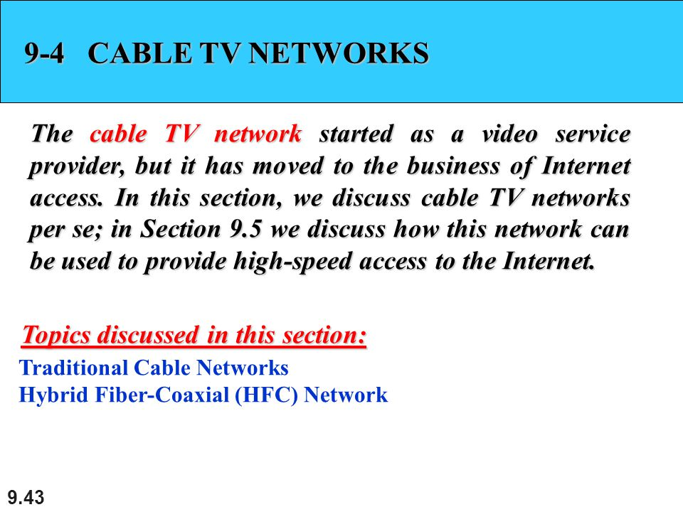 9.43 9-4 CABLE TV NETWORKS The cable TV network started as a video service provider, but it has moved to the business of Internet access. In this sect