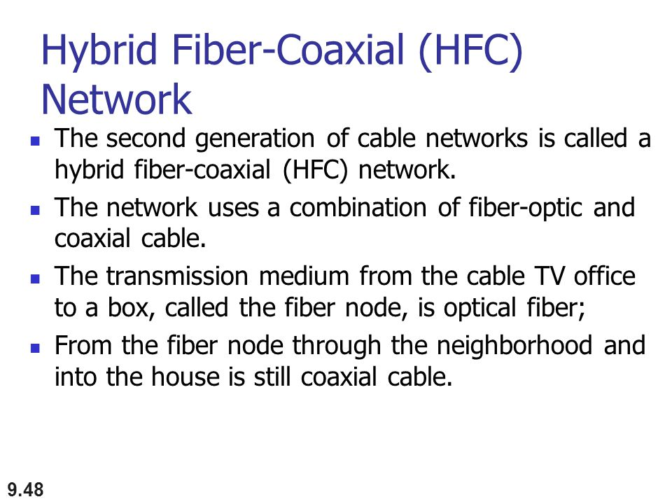 Hybrid Fiber-Coaxial (HFC) Network The second generation of cable networks is called a hybrid fiber-coaxial (HFC) network. The network uses a combinat