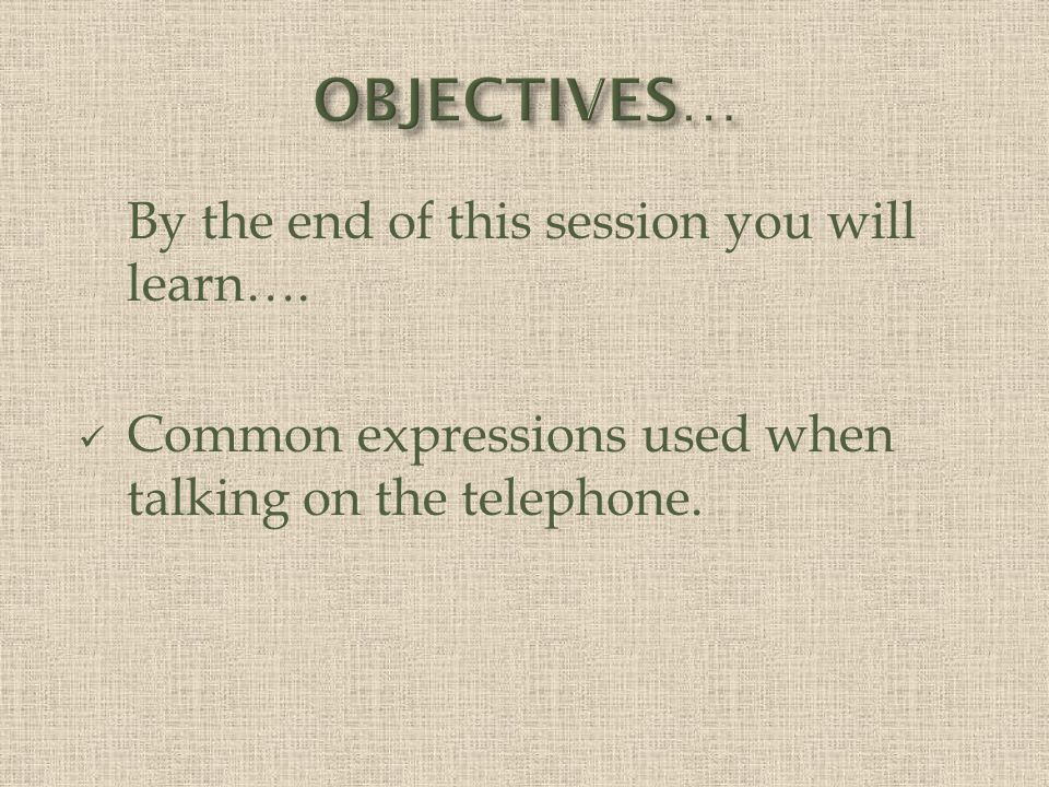 By the end of this session you will learn…. Common expressions used when talking on the telephone.