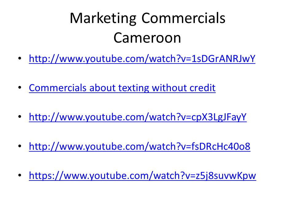 Marketing Commercials Cameroon http://www.youtube.com/watch?v=1sDGrANRJwY Commercials about texting without credit http://www.youtube.com/watch?v=cpX3LgJFayY http://www.youtube.com/watch?v=fsDRcHc40o8 https://www.youtube.com/watch?v=z5j8suvwKpw