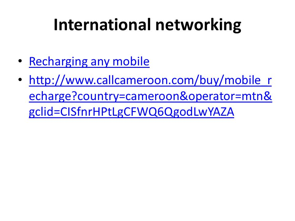 International networking Recharging any mobile http://www.callcameroon.com/buy/mobile_r echarge?country=cameroon&operator=mtn& gclid=CISfnrHPtLgCFWQ6Q