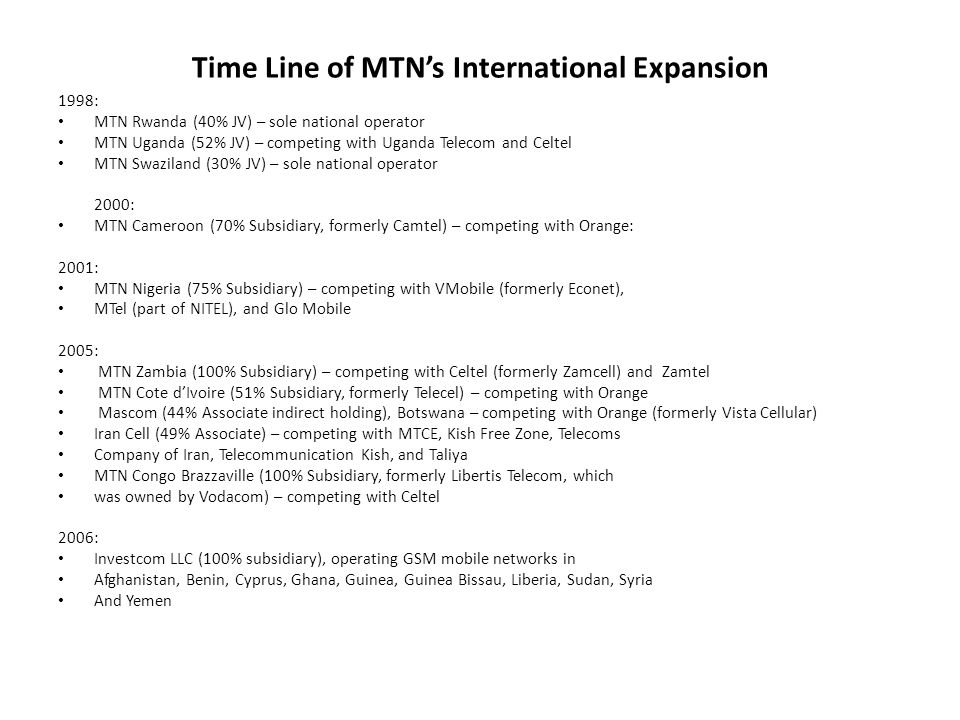 Time Line of MTNs International Expansion 1998: MTN Rwanda (40% JV) – sole national operator MTN Uganda (52% JV) – competing with Uganda Telecom and Celtel MTN Swaziland (30% JV) – sole national operator 2000: MTN Cameroon (70% Subsidiary, formerly Camtel) – competing with Orange: 2001: MTN Nigeria (75% Subsidiary) – competing with VMobile (formerly Econet), MTel (part of NITEL), and Glo Mobile 2005: MTN Zambia (100% Subsidiary) – competing with Celtel (formerly Zamcell) and Zamtel MTN Cote dIvoire (51% Subsidiary, formerly Telecel) – competing with Orange Mascom (44% Associate indirect holding), Botswana – competing with Orange (formerly Vista Cellular) Iran Cell (49% Associate) – competing with MTCE, Kish Free Zone, Telecoms Company of Iran, Telecommunication Kish, and Taliya MTN Congo Brazzaville (100% Subsidiary, formerly Libertis Telecom, which was owned by Vodacom) – competing with Celtel 2006: Investcom LLC (100% subsidiary), operating GSM mobile networks in Afghanistan, Benin, Cyprus, Ghana, Guinea, Guinea Bissau, Liberia, Sudan, Syria And Yemen