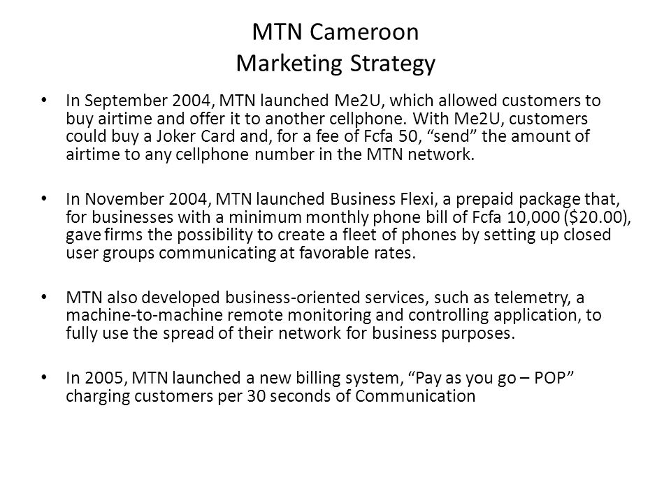 MTN Cameroon Marketing Strategy In September 2004, MTN launched Me2U, which allowed customers to buy airtime and offer it to another cellphone.