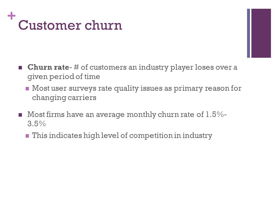 + Customer churn Churn rate- # of customers an industry player loses over a given period of time Most user surveys rate quality issues as primary reason for changing carriers Most firms have an average monthly churn rate of 1.5%- 3.5% This indicates high level of competition in industry