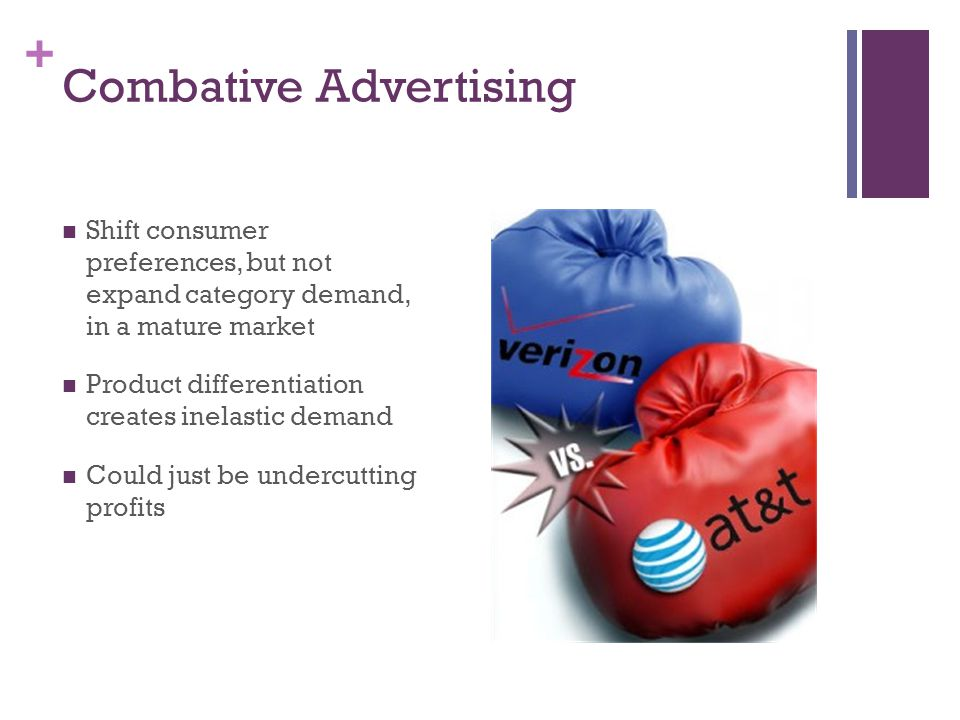 + Combative Advertising Shift consumer preferences, but not expand category demand, in a mature market Product differentiation creates inelastic deman
