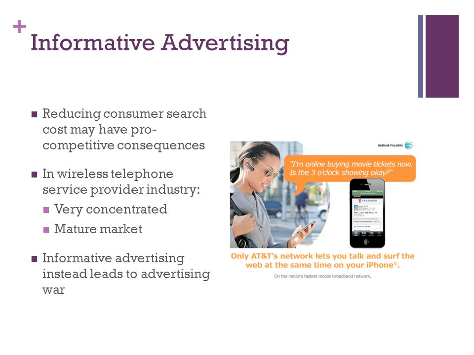 + Informative Advertising Reducing consumer search cost may have pro- competitive consequences In wireless telephone service provider industry: Very concentrated Mature market Informative advertising instead leads to advertising war