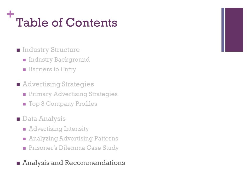 + Table of Contents Industry Structure Industry Background Barriers to Entry Advertising Strategies Primary Advertising Strategies Top 3 Company Profiles Data Analysis Advertising Intensity Analyzing Advertising Patterns Prisoners Dilemma Case Study Analysis and Recommendations