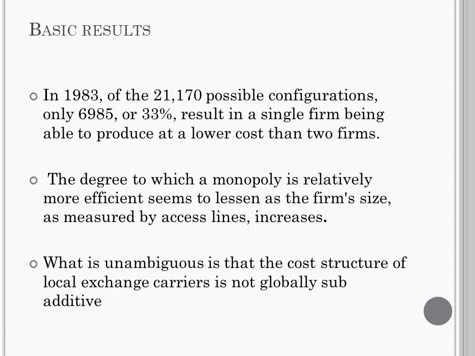 B ASIC RESULTS In 1983, of the 21,170 possible configurations, only 6985, or 33%, result in a single firm being able to produce at a lower cost than two firms.
