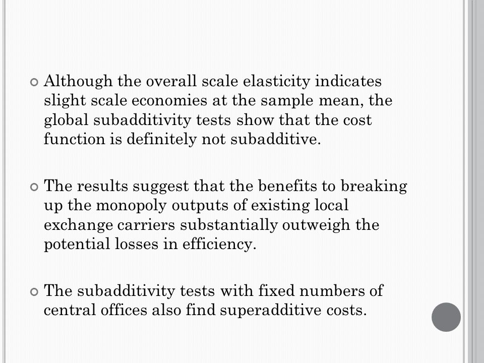 Although the overall scale elasticity indicates slight scale economies at the sample mean, the global subadditivity tests show that the cost function is definitely not subadditive.