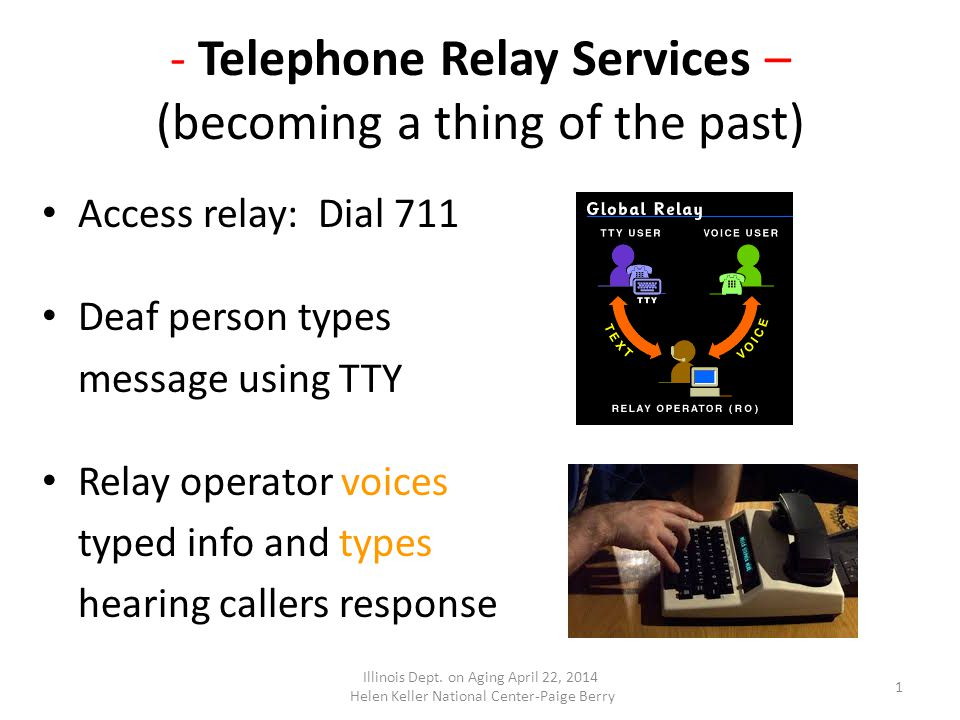 - Telephone Relay Services – (becoming a thing of the past) Access relay: Dial 711 Deaf person types message using TTY Relay operator voices typed info and types hearing callers response 1 Illinois Dept.