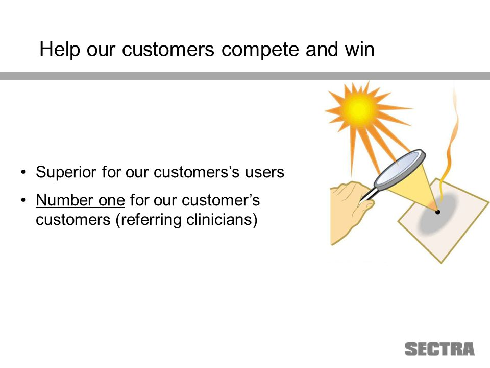 Heading 1 Arial, 32 pt Heading 2 Arial, 20 pt Subheading Arial, 18 pt Text Arial, 24-16 pt Superior for our customerss users Number one for our customers customers (referring clinicians) Help our customers compete and win