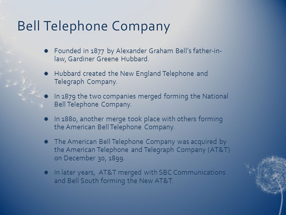 Bell Telephone CompanyBell Telephone Company Founded in 1877 by Alexander Graham Bells father-in- law, Gardiner Greene Hubbard. Hubbard created the Ne