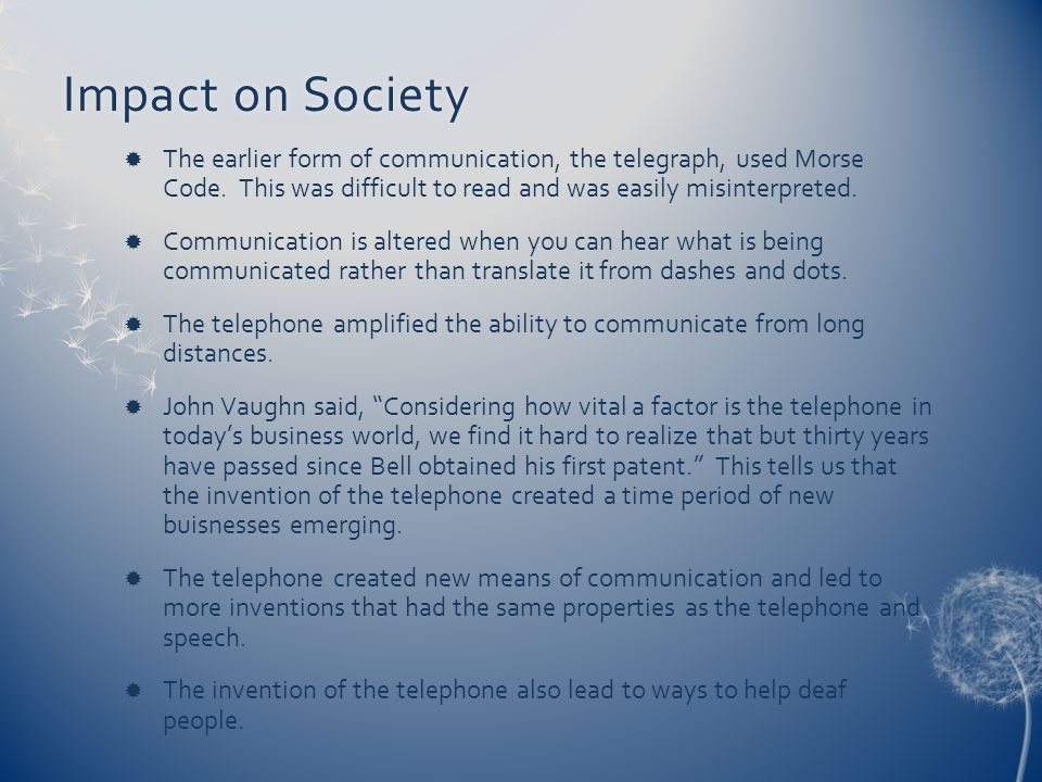 Impact on SocietyImpact on Society The earlier form of communication, the telegraph, used Morse Code. This was difficult to read and was easily misint