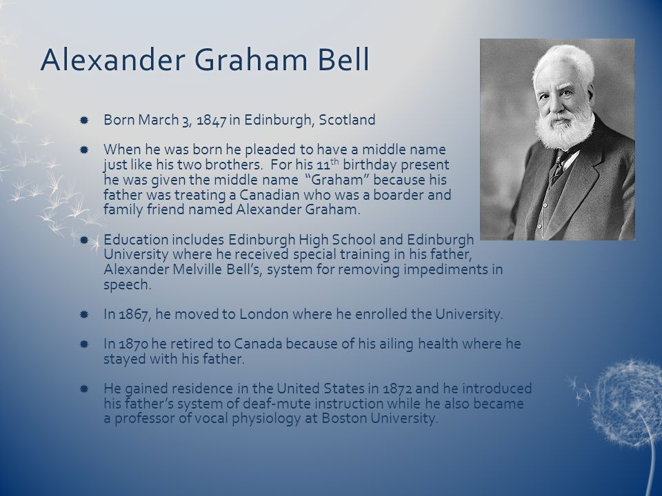 Alexander Graham BellAlexander Graham Bell Born March 3, 1847 in Edinburgh, Scotland When he was born he pleaded to have a middle name just like his t