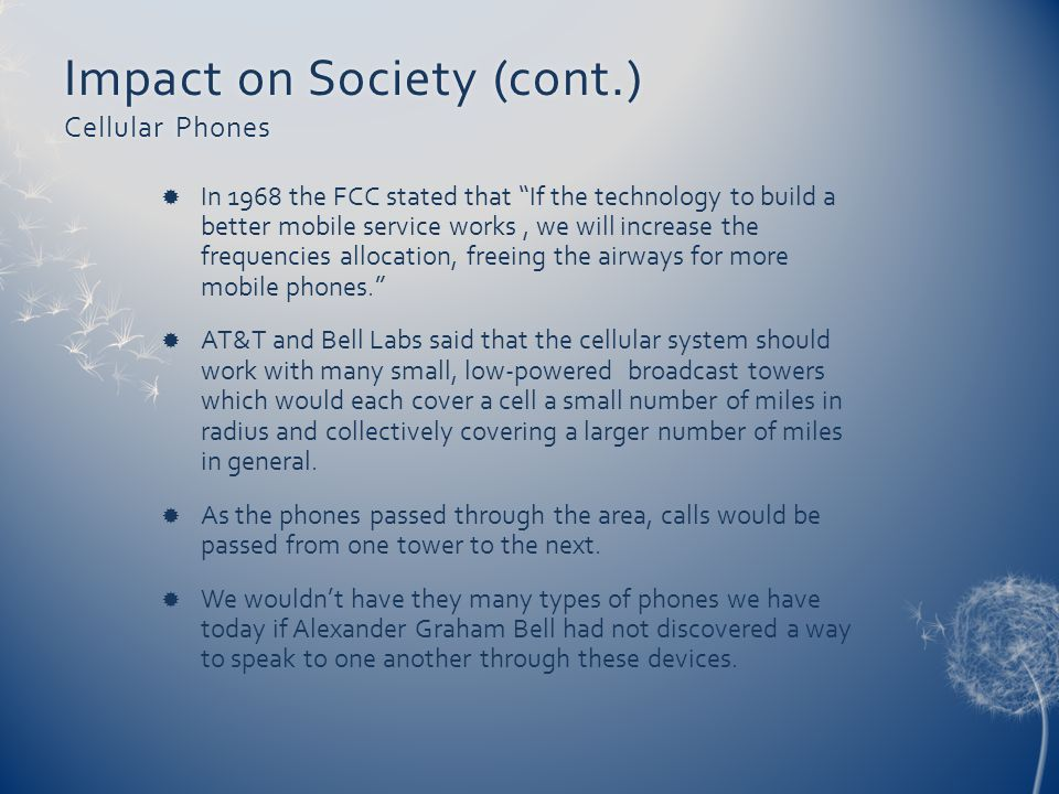 Impact on Society (cont.) Cellular Phones In 1968 the FCC stated that If the technology to build a better mobile service works, we will increase the f