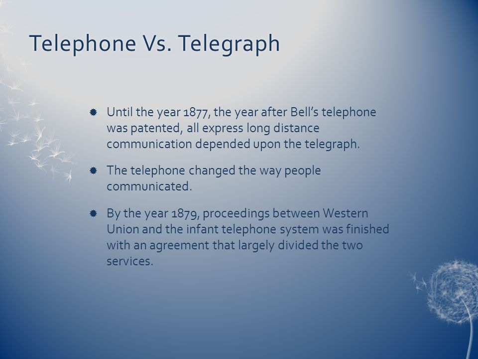 Telephone Vs. TelegraphTelephone Vs. Telegraph Until the year 1877, the year after Bells telephone was patented, all express long distance communicati