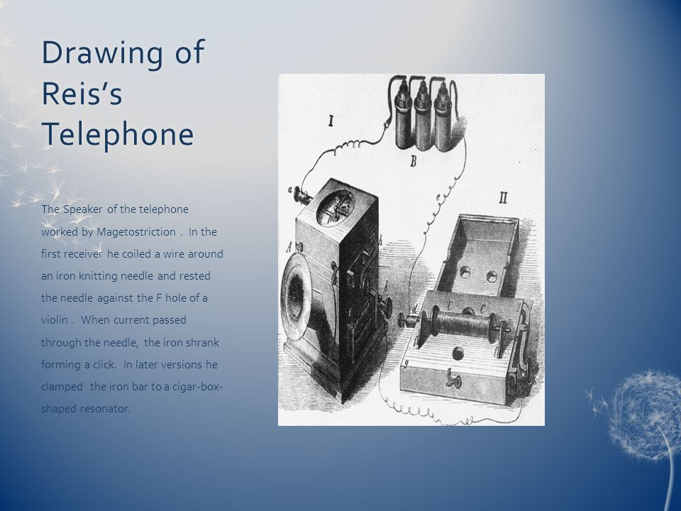 Drawing of Reiss Telephone The Speaker of the telephone worked by Magetostriction. In the first receiver he coiled a wire around an iron knitting need