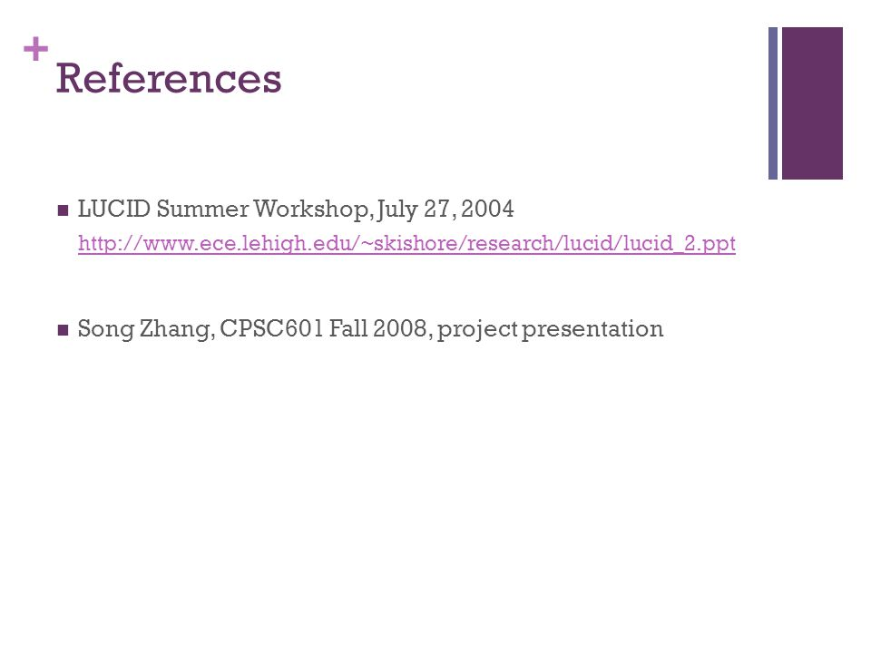 + References LUCID Summer Workshop, July 27, 2004 http://www.ece.lehigh.edu/~skishore/research/lucid/lucid_2.ppt Song Zhang, CPSC601 Fall 2008, project presentation