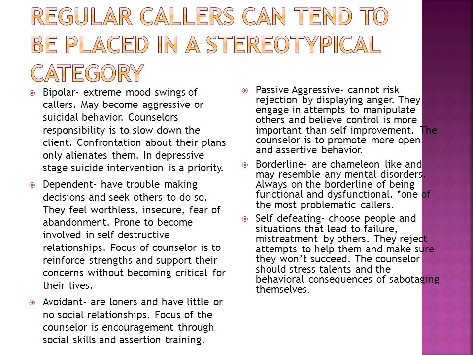 Bipolar- extreme mood swings of callers. May become aggressive or suicidal behavior.