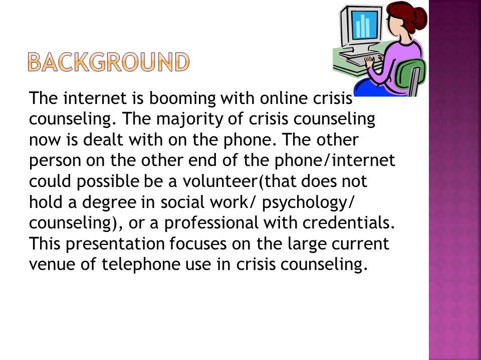 The computer is not only a communication device; it functions as a simulation device (Wolf, 2003) Both have potential for psychotherapy and crisis intervention Most professional therapists do not use computer assisted counseling/ or provide online counseling.