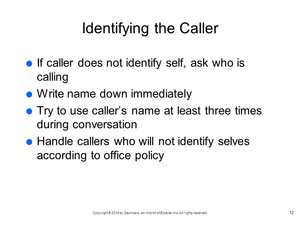 Copyright © 2014 by Saunders, an imprint of Elsevier Inc. All rights reserved. Identifying the Caller If caller does not identify self, ask who is cal