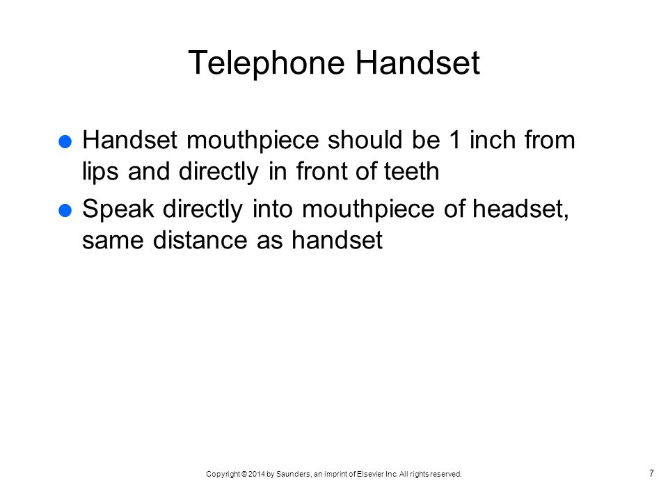Copyright © 2014 by Saunders, an imprint of Elsevier Inc. All rights reserved. Telephone Handset Handset mouthpiece should be 1 inch from lips and dir