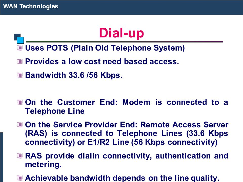 Dial-up Uses POTS (Plain Old Telephone System) Provides a low cost need based access.