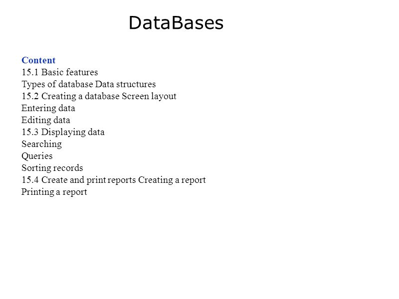 Content 15.1 Basic features Types of database Data structures 15.2 Creating a database Screen layout Entering data Editing data 15.3 Displaying data Searching Queries Sorting records 15.4 Create and print reports Creating a report Printing a report DataBases