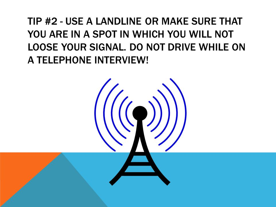 TIP #2 - USE A LANDLINE OR MAKE SURE THAT YOU ARE IN A SPOT IN WHICH YOU WILL NOT LOOSE YOUR SIGNAL. DO NOT DRIVE WHILE ON A TELEPHONE INTERVIEW!
