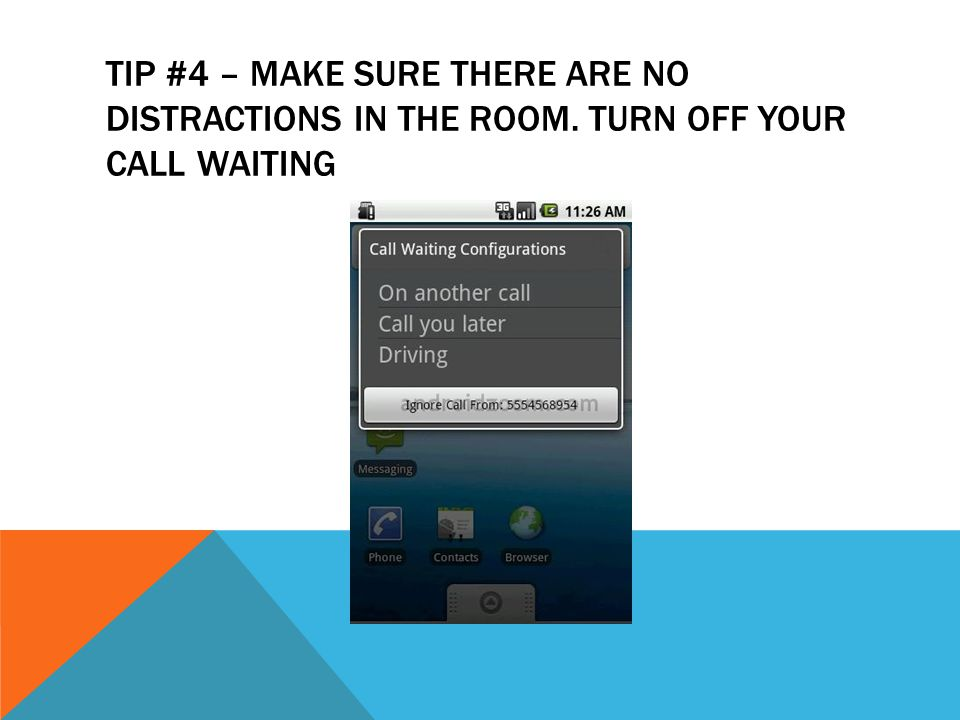 TIP #4 – MAKE SURE THERE ARE NO DISTRACTIONS IN THE ROOM. TURN OFF YOUR CALL WAITING