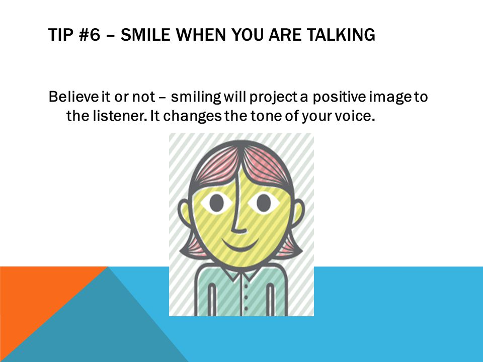 TIP #6 – SMILE WHEN YOU ARE TALKING Believe it or not – smiling will project a positive image to the listener. It changes the tone of your voice.