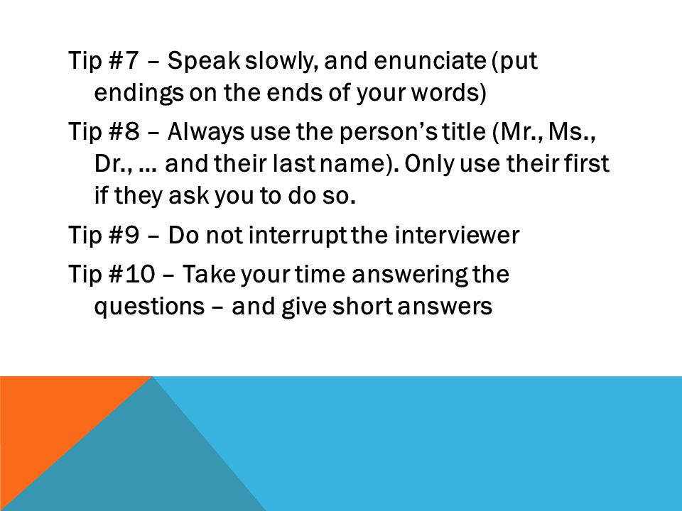 Tip #7 – Speak slowly, and enunciate (put endings on the ends of your words) Tip #8 – Always use the persons title (Mr., Ms., Dr., … and their last na