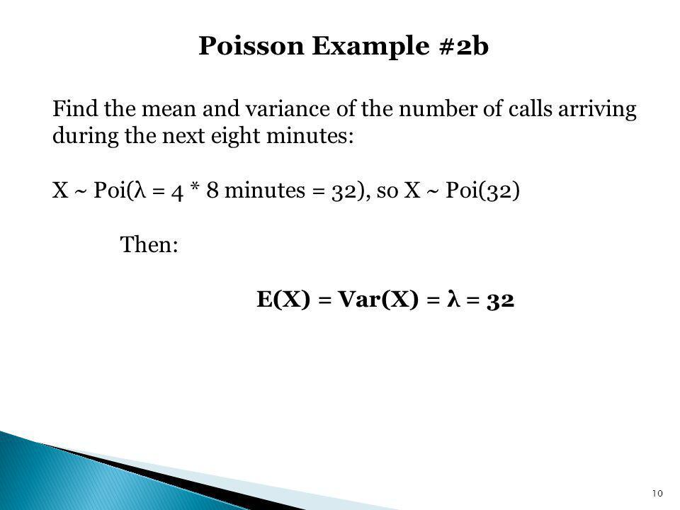 Poisson Example #2b 10 Find the mean and variance of the number of calls arriving during the next eight minutes: X ~ Poi(λ = 4 * 8 minutes = 32), so X