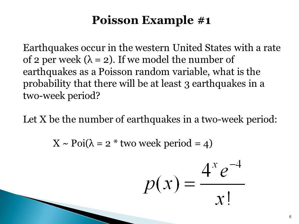 Poisson Example #1 6 Earthquakes occur in the western United States with a rate of 2 per week (λ = 2). If we model the number of earthquakes as a Pois