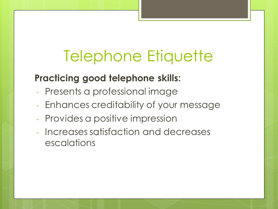 Telephone Etiquette Practicing good telephone skills: - Presents a professional image - Enhances creditability of your message - Provides a positive impression - Increases satisfaction and decreases escalations