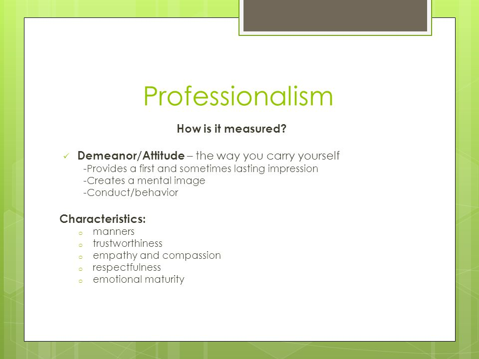 Professionalism How is it measured? Demeanor/Attitude – the way you carry yourself -Provides a first and sometimes lasting impression -Creates a menta