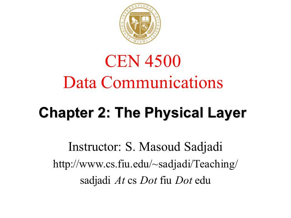 CEN 4500 Data Communications Instructor: S. Masoud Sadjadi http://www.cs.fiu.edu/~sadjadi/Teaching/ sadjadi At cs Dot fiu Dot edu Chapter 2: The Physi