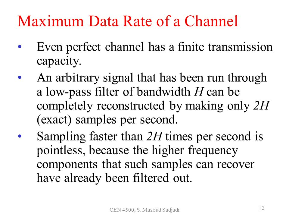 CEN 4500, S. Masoud Sadjadi 12 Maximum Data Rate of a Channel Even perfect channel has a finite transmission capacity. An arbitrary signal that has be