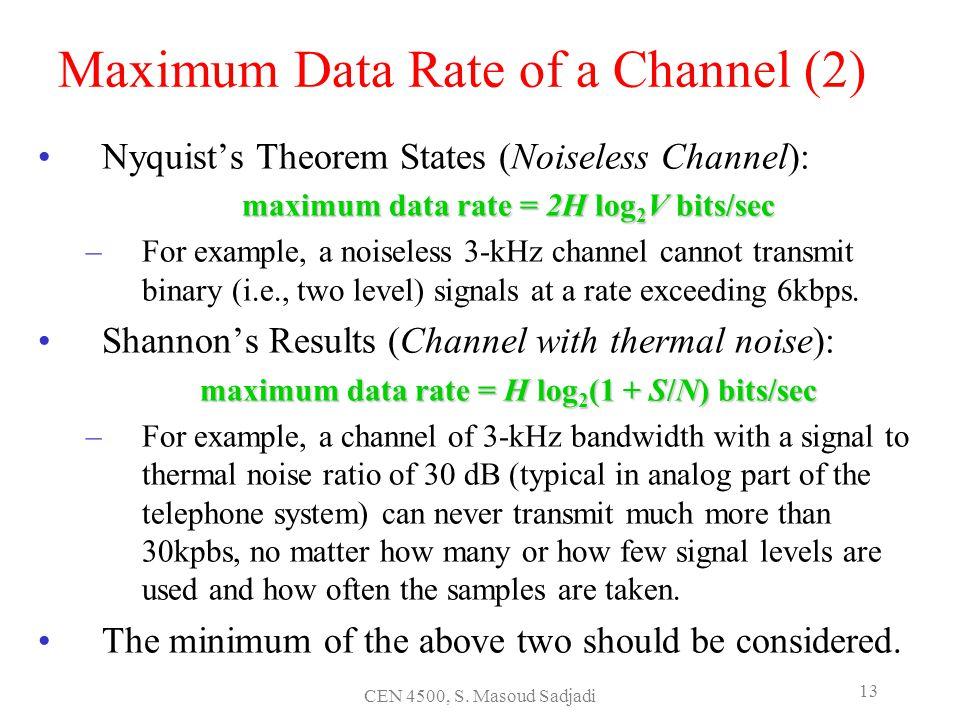 CEN 4500, S. Masoud Sadjadi 13 Maximum Data Rate of a Channel (2) Nyquists Theorem States (Noiseless Channel): maximum data rate = 2H log 2 V bits/sec