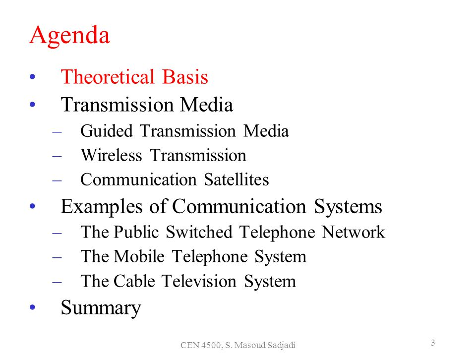 CEN 4500, S. Masoud Sadjadi 3 Agenda Theoretical Basis Transmission Media –Guided Transmission Media –Wireless Transmission –Communication Satellites