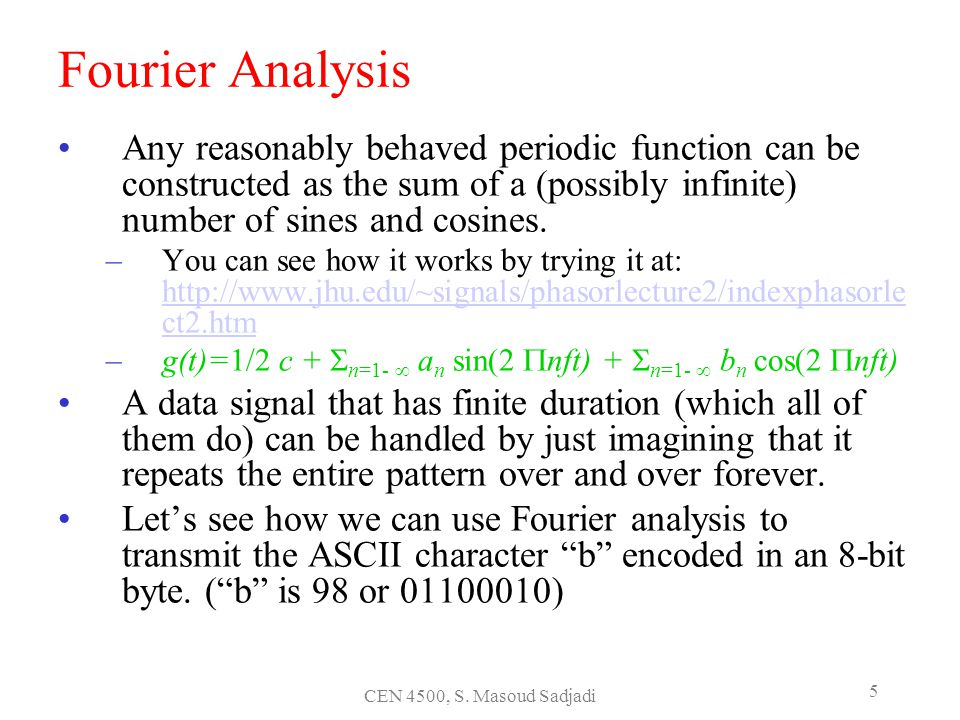 CEN 4500, S. Masoud Sadjadi 5 Fourier Analysis Any reasonably behaved periodic function can be constructed as the sum of a (possibly infinite) number