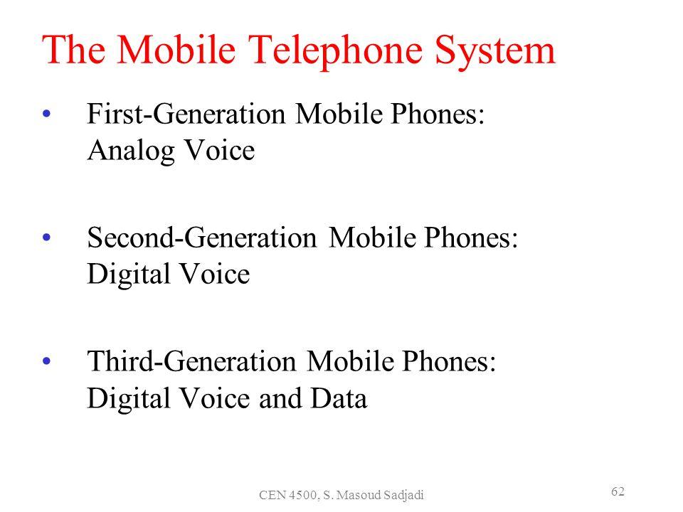 CEN 4500, S. Masoud Sadjadi 62 The Mobile Telephone System First-Generation Mobile Phones: Analog Voice Second-Generation Mobile Phones: Digital Voice